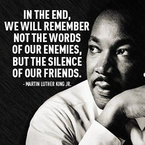 "photo of Dr. Martin Luther King Jr. with text: ""In the end, we will remember not the words of our enemies but the silence of our friends."""